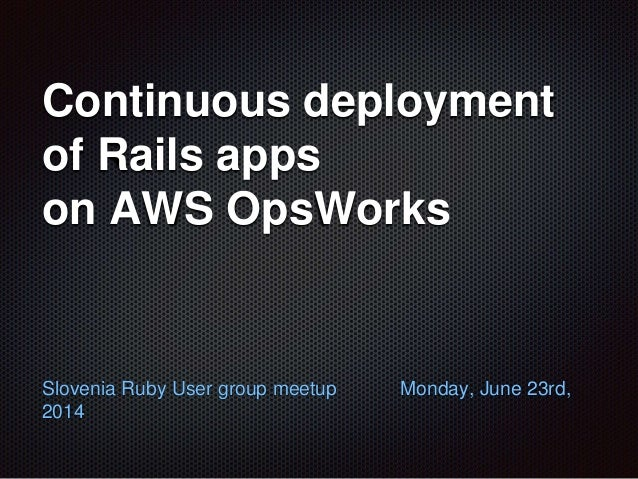 Continuous deployment of Rails apps on AWS OpsWorks Slovenia Ruby User group meetup Monday, June 23rd, 2014