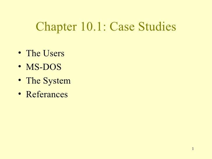 Chapter 10.1: Case Studies <ul><li>The Users </li></ul><ul><li>MS-DOS </li></ul><ul><li>The System </li></ul><ul><li>Refer...