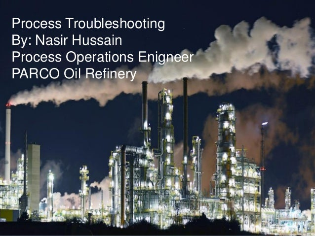Process Troubleshooting By: Nasir Hussain Process Operations Enigneer PARCO Oil Refinery