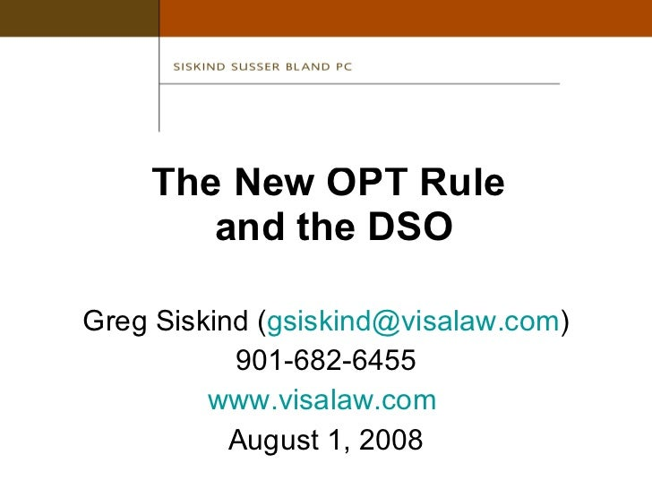 The New OPT Rule  and the DSO <ul><li>Greg Siskind ( [email_address] ) </li></ul><ul><li>901-682-6455 </li></ul><ul><li>ww...