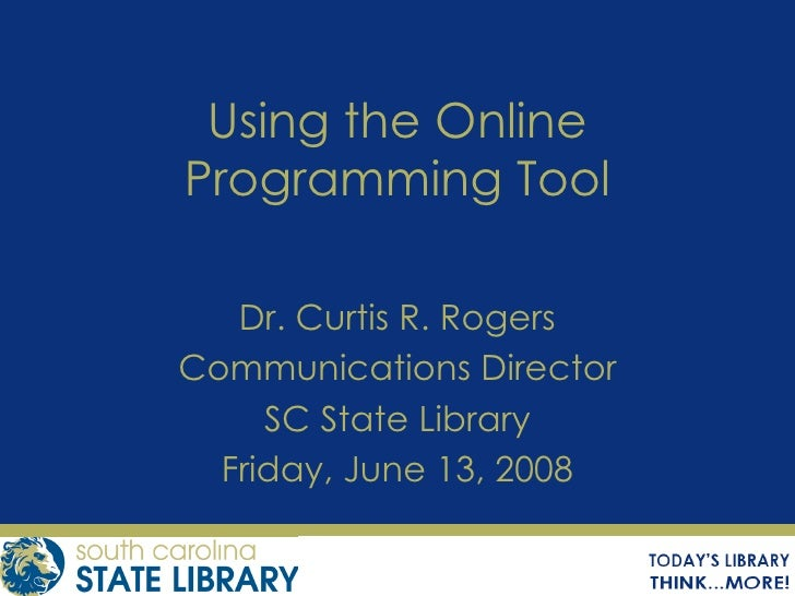 Using the Online Programming Tool Dr. Curtis R. Rogers Communications Director SC State Library Friday, June 13, 2008