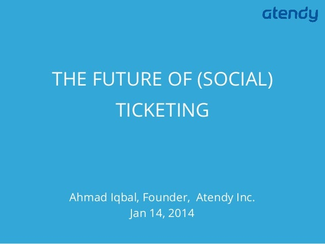 THE FUTURE OF (SOCIAL) TICKETING  Ahmad Iqbal, Founder, Atendy Inc. Jan 14, 2014
