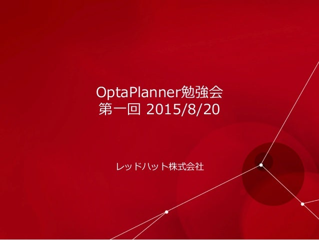 OptaPlanner勉強会 第⼀一回 2015/8/20 レッドハット株式会社
