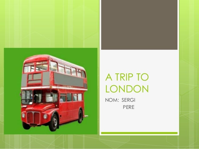 A TRIP TO LONDON NOM: SERGI PERE