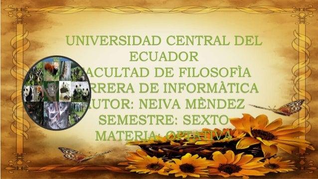 UNIVERSIDAD CENTRAL DEL ECUADOR FACULTAD DE FILOSOFÌA CARRERA DE INFORMÀTICA AUTOR: NEIVA MÈNDEZ SEMESTRE: SEXTO MATERIA: ...