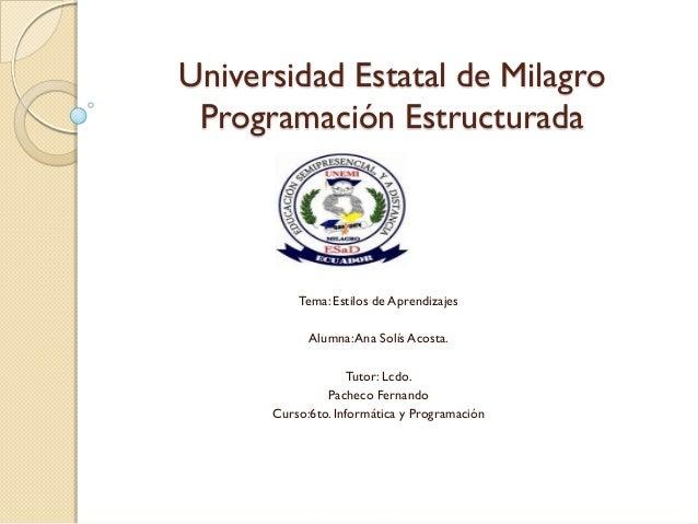 Universidad Estatal de Milagro Programación Estructurada          Tema: Estilos de Aprendizajes            Alumna: Ana Sol...