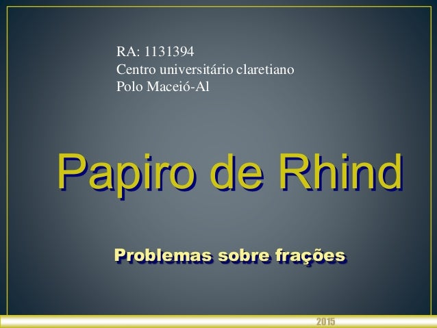 Papiro de Rhind Problemas sobre frações 2015 RA: 1131394 Centro universitário claretiano Polo Maceió-Al
