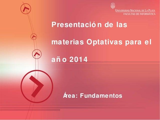 Presentació n de las materias Optativas para el añ o 2014  Á rea: Fundamentos