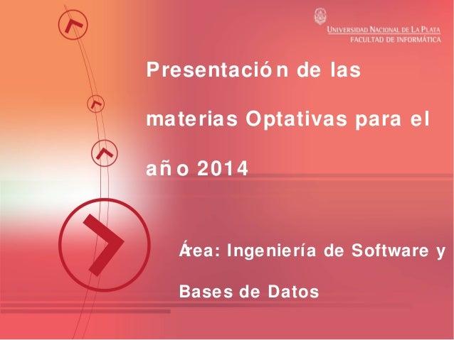 Presentació n de las materias Optativas para el añ o 2014  Á rea: Ingeniería de Software y Bases de Datos