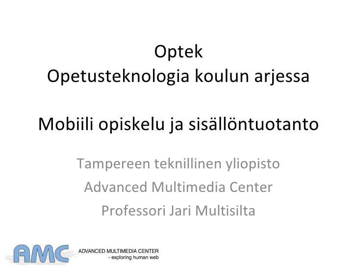 Optek Opetusteknologia koulun arjessa Mobiili opiskelu ja sisällöntuotanto Tampereen teknillinen yliopisto Advanced Multim...
