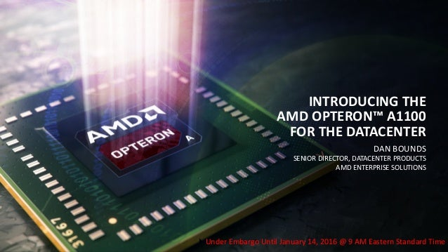DAN BOUNDS SENIOR DIRECTOR, DATACENTER PRODUCTS AMD ENTERPRISE SOLUTIONS INTRODUCING THE AMD OPTERON™ A1100 FOR THE DATACE...