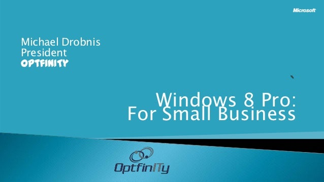 Michael DrobnisPresidentOptfinITy                     Windows 8 Pro:                  For Small Business