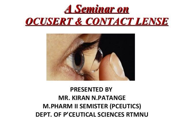 A Seminar onA Seminar on OCUSERT & CONTACT LENSEOCUSERT & CONTACT LENSE PRESENTED BY MR. KIRAN N.PATANGE M.PHARM II SEMIST...