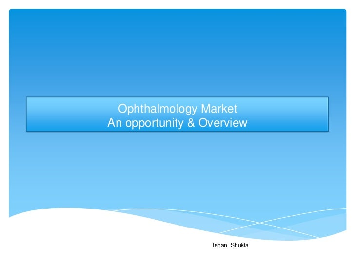 Ophthalmology MarketAn opportunity & Overview                  Ishan Shukla