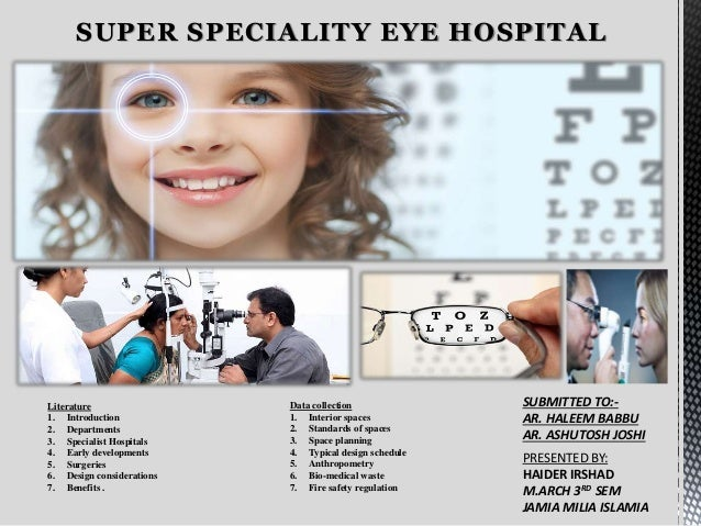 SUPER SPECIALITY EYE HOSPITAL Data collection 1. Interior spaces 2. Standards of spaces 3. Space planning 4. Typical desig...