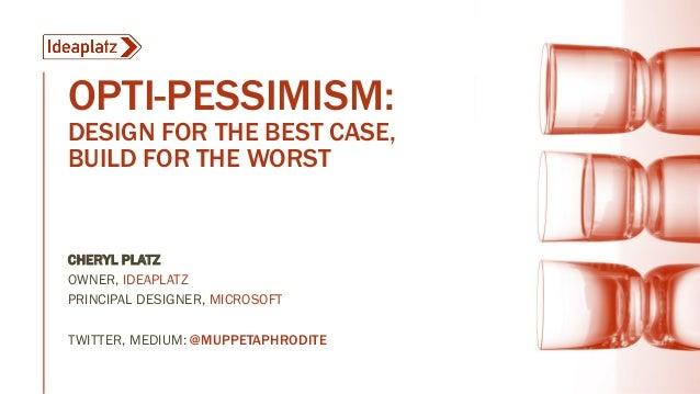OPTI-PESSIMISM: DESIGN FOR THE BEST CASE, BUILD FOR THE WORST CHERYL PLATZ OWNER, IDEAPLATZ PRINCIPAL DESIGNER, MICROSOFT ...