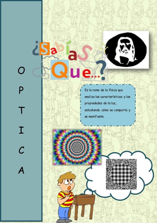 O P T I C A Es la rama de la física que analiza las características y las propiedades de la luz, estudiando cómo se compor...