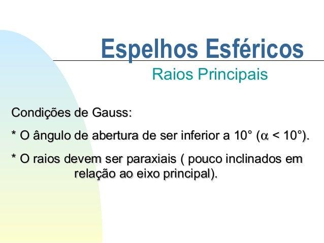 Espelhos Esféricos Raios Principais Condições de Gauss:Condições de Gauss: * O ângulo de abertura de ser inferior a 10° (*...