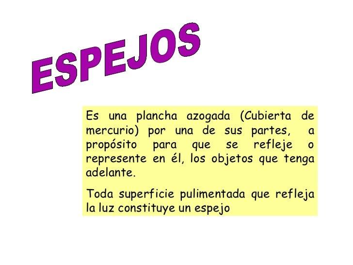 ESPEJOS Es una plancha azogada (Cubierta de mercurio) por una de sus partes,  a propósito para que se refleje o represente...