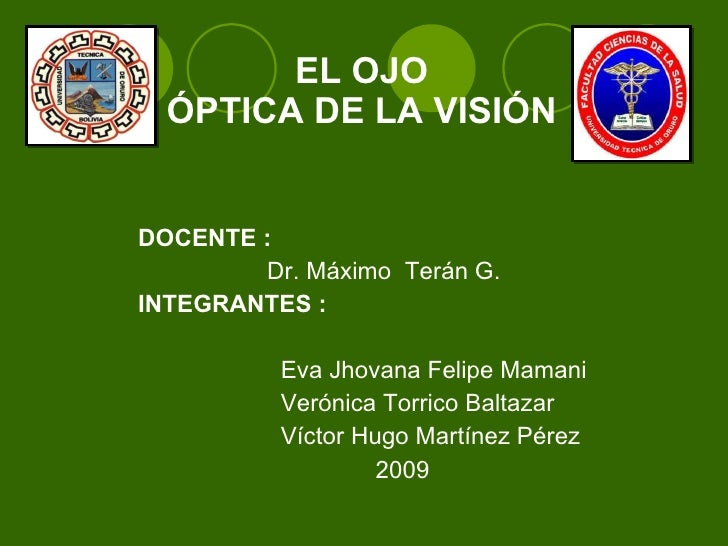 EL OJO ÓPTICA DE LA VISIÓN <ul><li>DOCENTE :  </li></ul><ul><li>Dr. Máximo  Terán G. </li></ul><ul><li>INTEGRANTES : </li>...