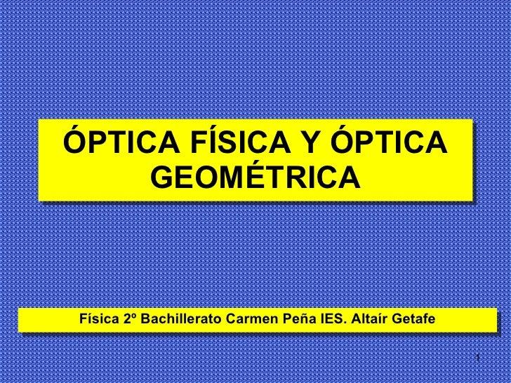 ÓPTICA FÍSICA Y ÓPTICA GEOMÉTRICA Física 2º Bachillerato Carmen Peña IES. Altaír Getafe