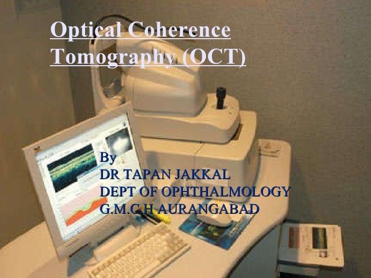 By  DR TAPAN JAKKAL  DEPT OF OPHTHALMOLOGY G.M.C.H AURANGABAD Optical Coherence Tomography (OCT)