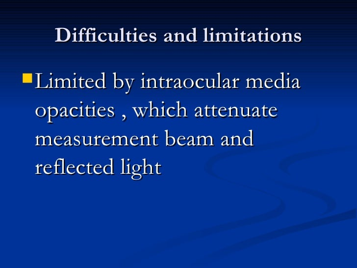 Difficulties and limitations <ul><li>Limited by intraocular media opacities , which attenuate measurement beam and reflect...