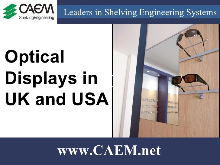 Leaders in Shelving Engineering Systems  www.CAEM.net Optical Displays in UK and USA