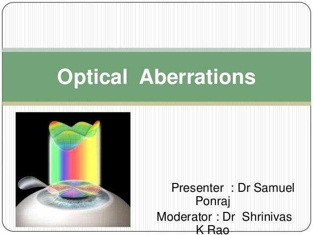 Presenter : Dr Samuel Ponraj Moderator : Dr Shrinivas K Rao Optical Aberrations