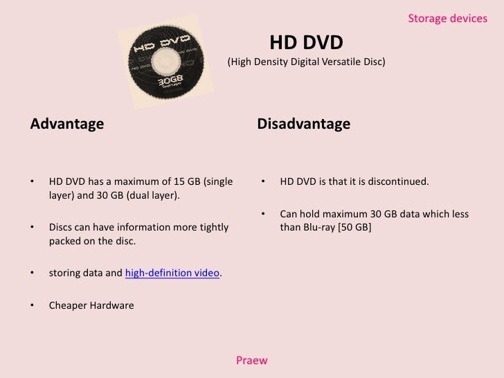 blu ray disc advantages and disadvantages Blu ray disc what is blu-ray disc is also called blue-ray or bd it is an optical disc storage media format high definition video and data storage are its main uses the dimensions are the same as of the standard dvd or cd.