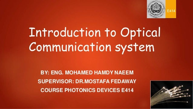 Introduction to Optical Communication system BY: ENG. MOHAMED HAMDY NAEEM SUPERVISOR: DR.MOSTAFA FEDAWAY COURSE PHOTONICS ...