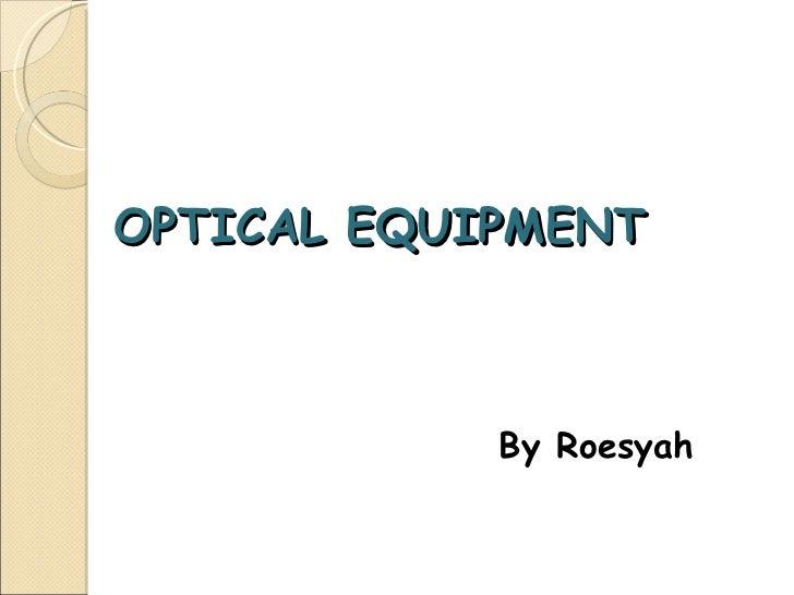 OPTICAL EQUIPMENT <ul><li>By Roesyah </li></ul>