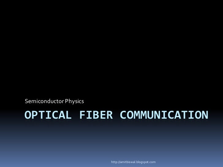 Semiconductor PhysicsOPTICAL FIBER COMMUNICATION                        http://amitbiswal.blogspot.com