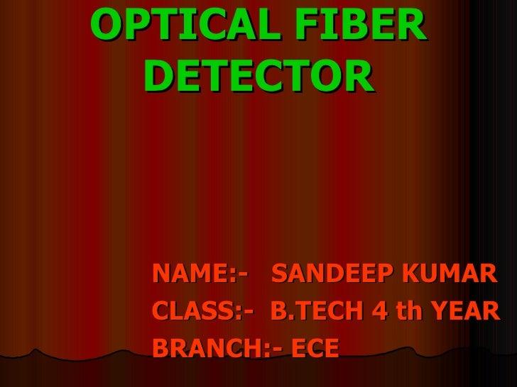 OPTICAL FIBER DETECTOR <ul><li>NAME:-  SANDEEP KUMAR </li></ul><ul><li>CLASS:-  B.TECH 4 th YEAR </li></ul><ul><li>BRANCH:...