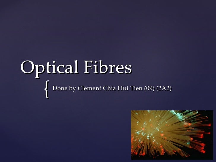 Optical Fibres Done by Clement Chia Hui Tien (09) (2A2)
