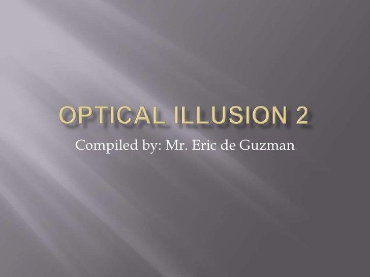 OPTICAL ILLUSION 2<br />Compiled by: Mr. Eric de Guzman<br />