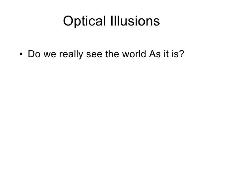 Optical Illusions  <ul><li>Do we really see the world As it is? </li></ul>