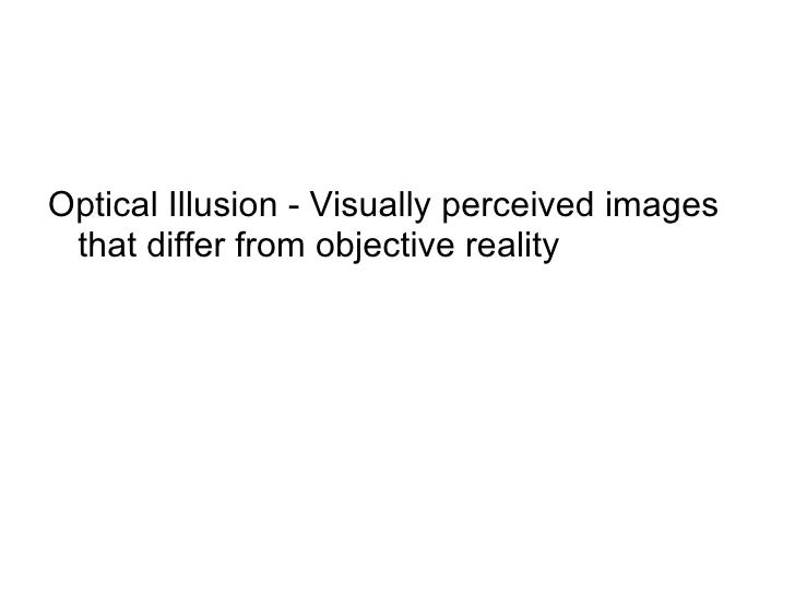 <ul><li>Optical Illusion - Visually perceived images that differ from objective reality  </li></ul>