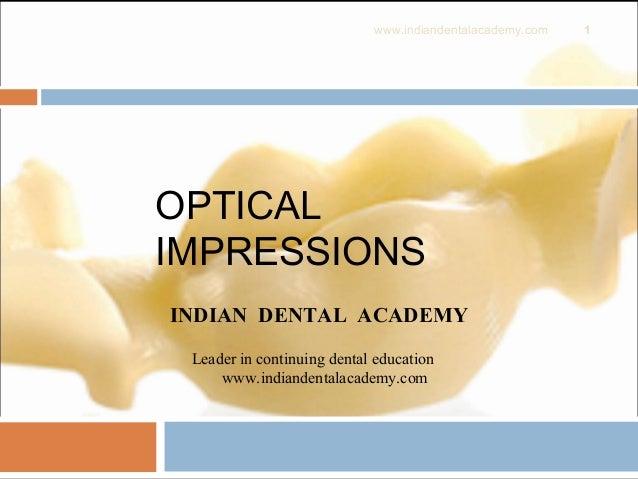 OPTICAL IMPRESSIONS 1 INDIAN DENTAL ACADEMY Leader in continuing dental education www.indiandentalacademy.com www.indiande...