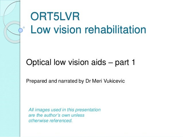 ORT5LVR Low vision rehabilitation Optical low vision aids – part 1 Prepared and narrated by Dr Meri Vukicevic All images u...