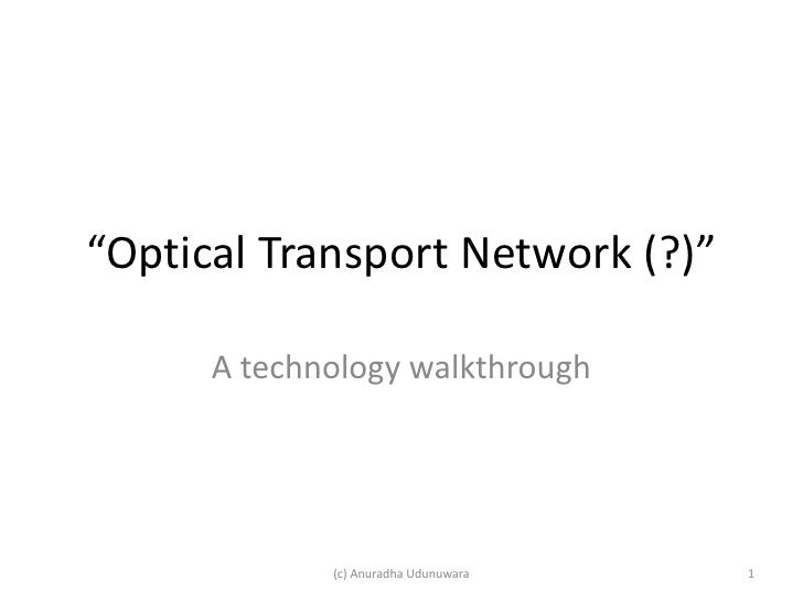 """Optical Transport Network (?)""        A technology walkthrough                  (c) Anuradha Udunuwara   1"