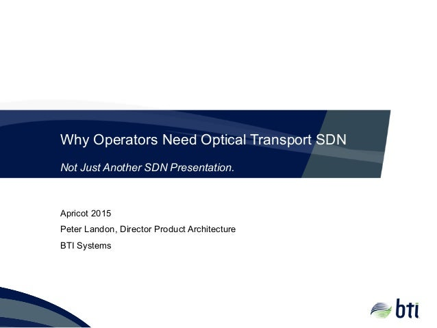 Why Operators Need Optical Transport SDN Apricot 2015 Peter Landon, Director Product Architecture BTI Systems Not Just Ano...