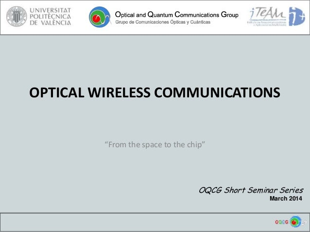 """OPTICAL WIRELESS COMMUNICATIONS """"From the space to the chip"""" OQCG Short Seminar Series March 2014"""