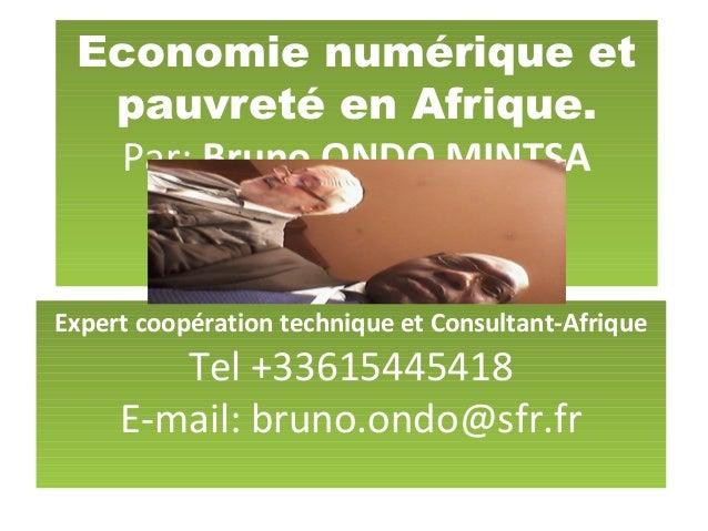 Economie numérique et pauvreté en Afrique. Par: Bruno ONDO MINTSA Expert coopération technique et Consultant-Afrique Tel +...