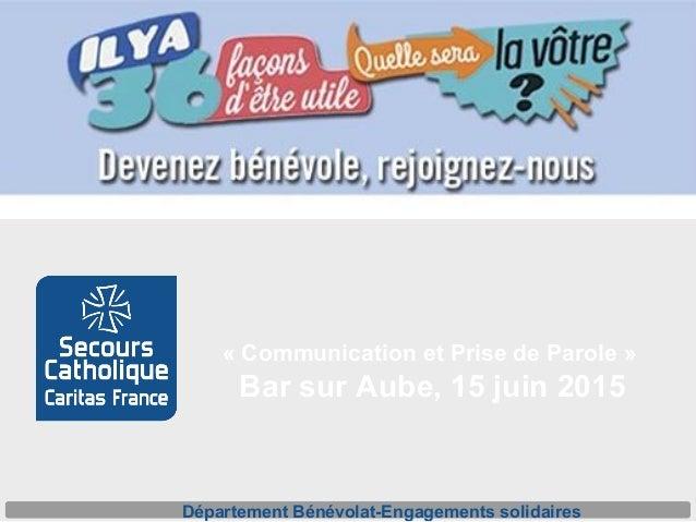 «CommunicationetPrisedeParole» BarsurAube,15juin2015 DépartementBénévolat-Engagementssolidaires