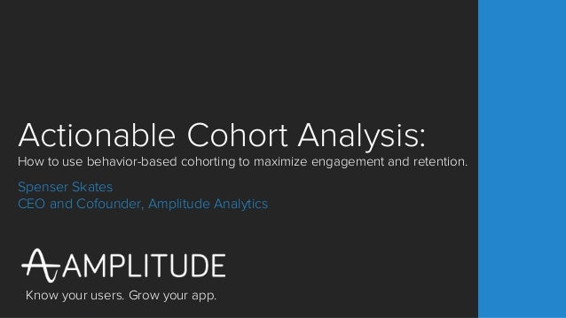 Know your users. Grow your app. Actionable Cohort Analysis: How to use behavior-based cohorting to maximize engagement and...