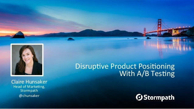 Disrup've  Product  Posi'oning   With  A/B  Tes'ng   Claire  Hunsaker   Head  of  Marke'ng,   Stormp...