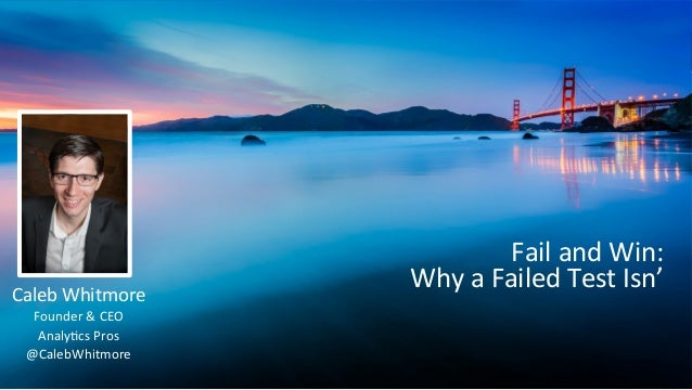 Fail  and  Win:   Why  a  Failed  Test  Isn'   Caleb  Whitmore   Founder  &  CEO   Analy<cs  P...