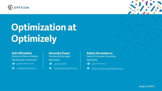 #opticon2015 Optimization at Optimizely Ash Alhashim Director of Sales & Market Development, Optimizely @ashalhashim ash@o...