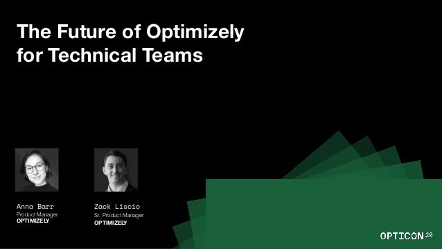 The Future of Optimizely for Technical Teams Anna Barr Product Manager OPTIMIZELY Zack Liscio Sr. Product Manager OPTIMIZE...
